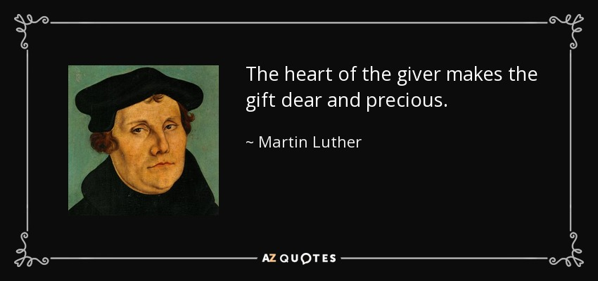 The heart of the giver makes the gift dear and precious. - Martin Luther