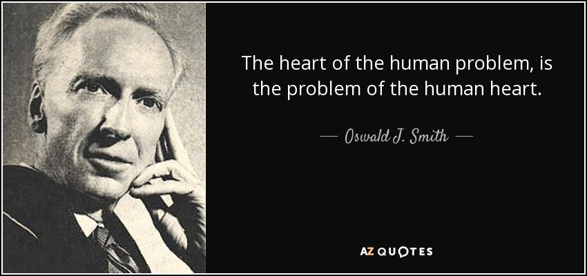 The heart of the human problem, is the problem of the human heart. - Oswald J. Smith