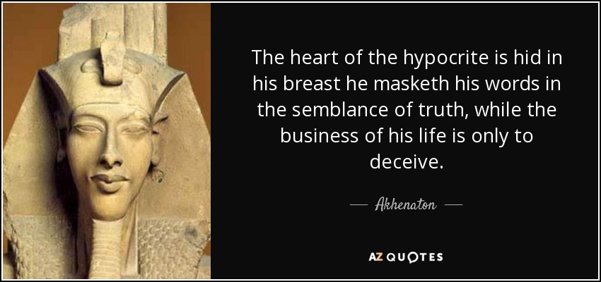 The heart of the hypocrite is hid in his breast he masketh his words in the semblance of truth, while the business of his life is only to deceive. - Akhenaton