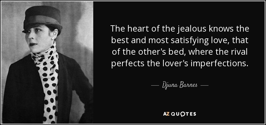 The heart of the jealous knows the best and most satisfying love, that of the other's bed, where the rival perfects the lover's imperfections. - Djuna Barnes