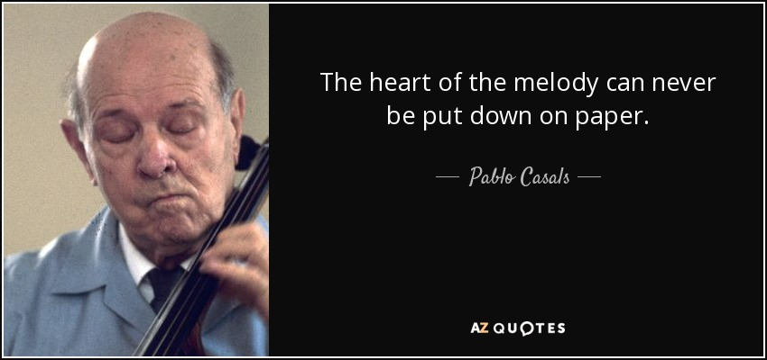 The heart of the melody can never be put down on paper. - Pablo Casals