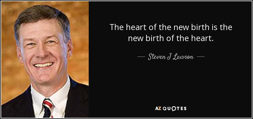 The heart of the new birth is the new birth of the heart. - Steven J Lawson