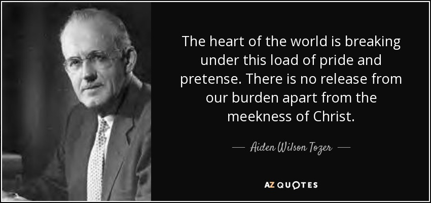 The heart of the world is breaking under this load of pride and pretense. There is no release from our burden apart from the meekness of Christ. - Aiden Wilson Tozer