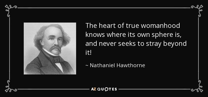The heart of true womanhood knows where its own sphere is, and never seeks to stray beyond it! - Nathaniel Hawthorne
