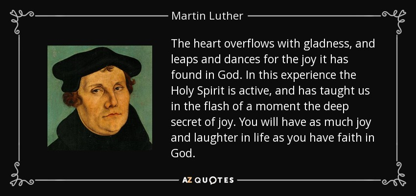The heart overflows with gladness, and leaps and dances for the joy it has found in God. In this experience the Holy Spirit is active, and has taught us in the flash of a moment the deep secret of joy. You will have as much joy and laughter in life as you have faith in God. - Martin Luther