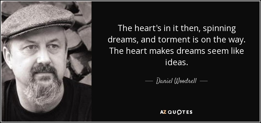 The heart's in it then, spinning dreams, and torment is on the way. The heart makes dreams seem like ideas. - Daniel Woodrell