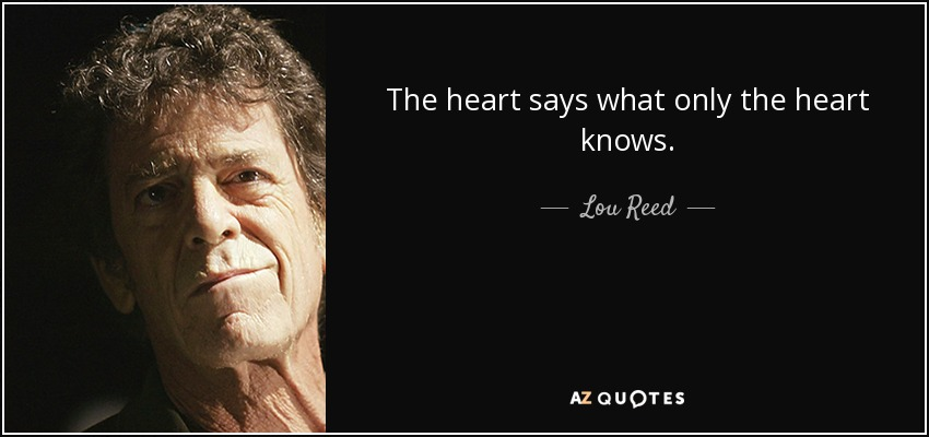 The heart says what only the heart knows. - Lou Reed