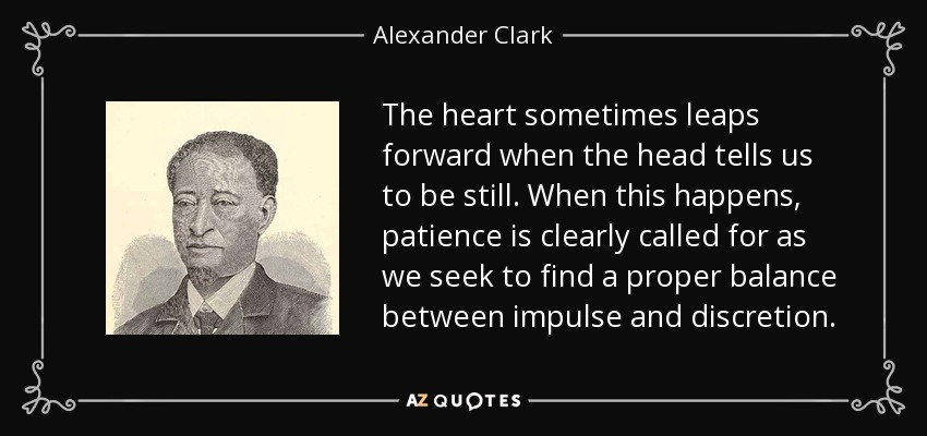 The heart sometimes leaps forward when the head tells us to be still. When this happens, patience is clearly called for as we seek to find a proper balance between impulse and discretion. - Alexander Clark