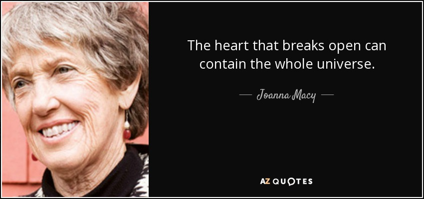 The heart that breaks open can contain the whole universe. - Joanna Macy