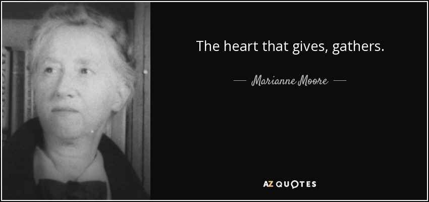 The heart that gives, gathers. - Marianne Moore