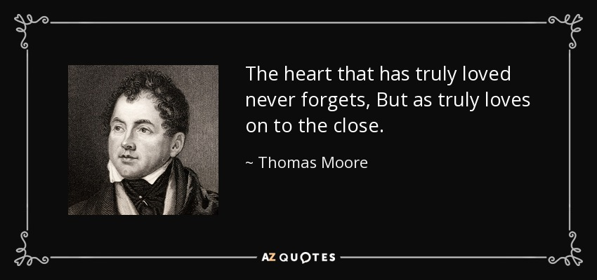 The heart that has truly loved never forgets, But as truly loves on to the close. - Thomas Moore