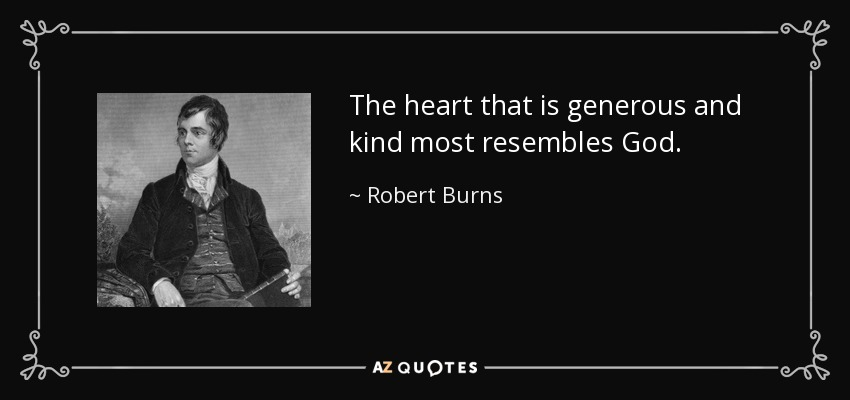 The heart that is generous and kind most resembles God. - Robert Burns