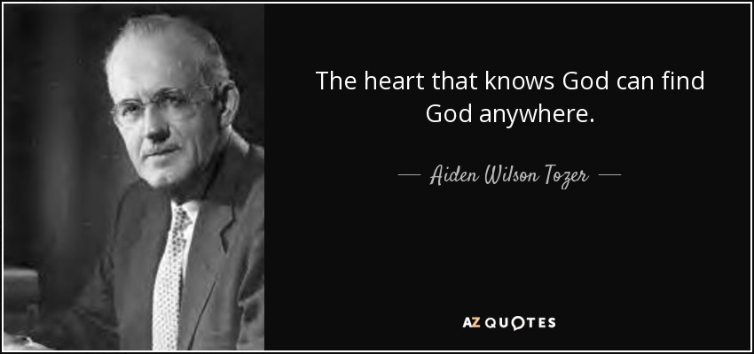The heart that knows God can find God anywhere. - Aiden Wilson Tozer