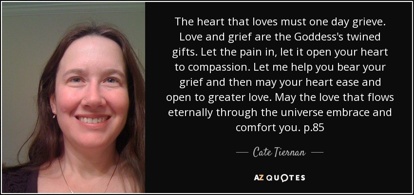 The heart that loves must one day grieve. Love and grief are the Goddess's twined gifts. Let the pain in, let it open your heart to compassion. Let me help you bear your grief and then may your heart ease and open to greater love. May the love that flows eternally through the universe embrace and comfort you. p.85 - Cate Tiernan