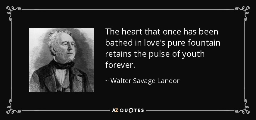 The heart that once has been bathed in love's pure fountain retains the pulse of youth forever. - Walter Savage Landor