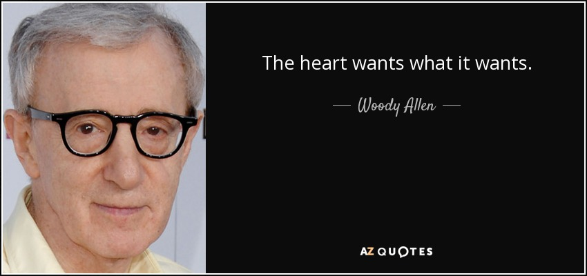 The heart wants what it wants. - Woody Allen
