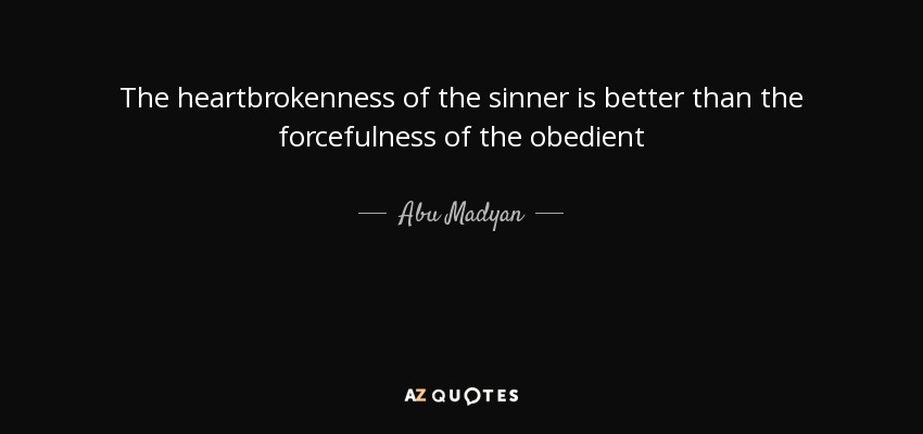 The heartbrokenness of the sinner is better than the forcefulness of the obedient - Abu Madyan