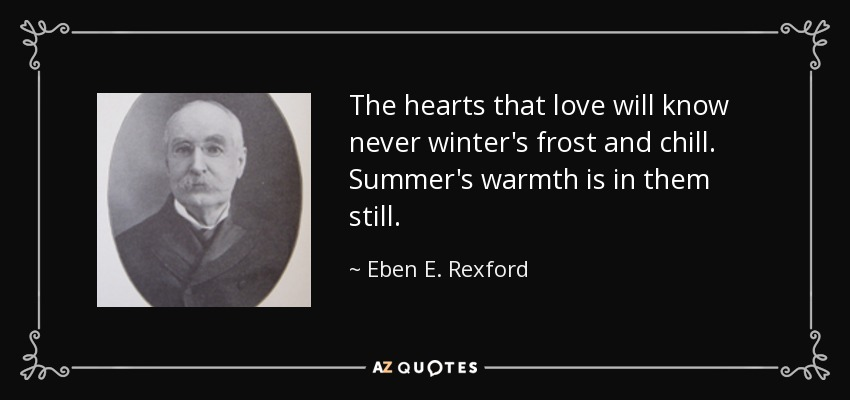 The hearts that love will know never winter's frost and chill. Summer's warmth is in them still. - Eben E. Rexford