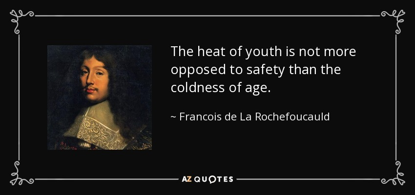 The heat of youth is not more opposed to safety than the coldness of age. - Francois de La Rochefoucauld