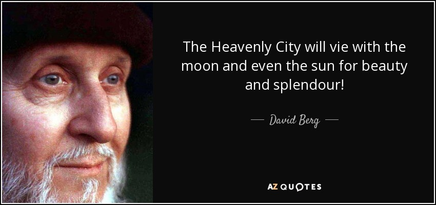 The Heavenly City will vie with the moon and even the sun for beauty and splendour! - David Berg
