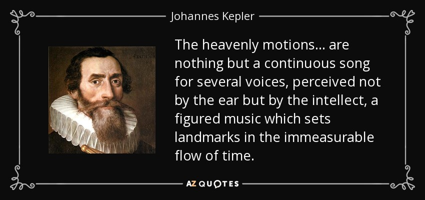 The heavenly motions... are nothing but a continuous song for several voices, perceived not by the ear but by the intellect, a figured music which sets landmarks in the immeasurable flow of time. - Johannes Kepler