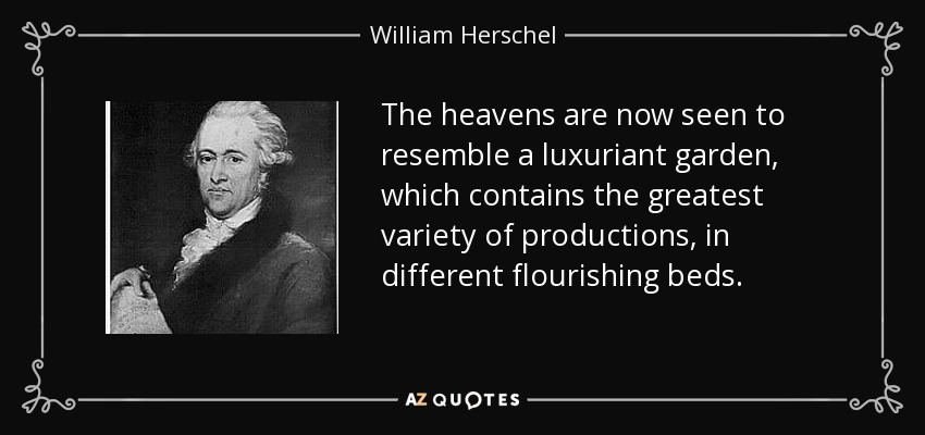 The heavens are now seen to resemble a luxuriant garden, which contains the greatest variety of productions, in different flourishing beds. - William Herschel