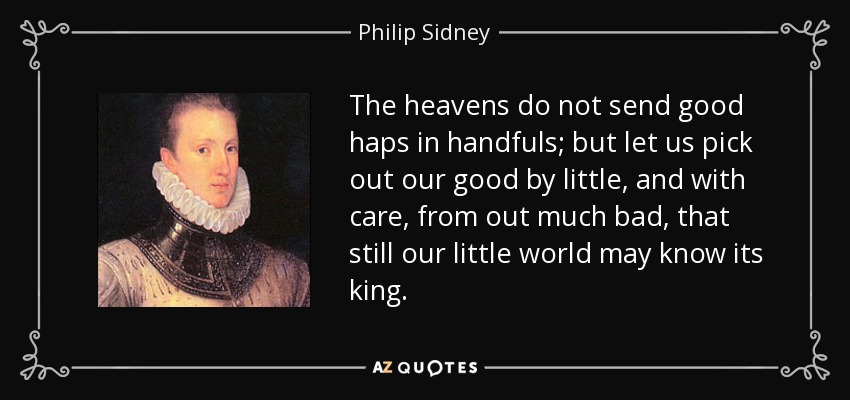 The heavens do not send good haps in handfuls; but let us pick out our good by little, and with care, from out much bad, that still our little world may know its king. - Philip Sidney
