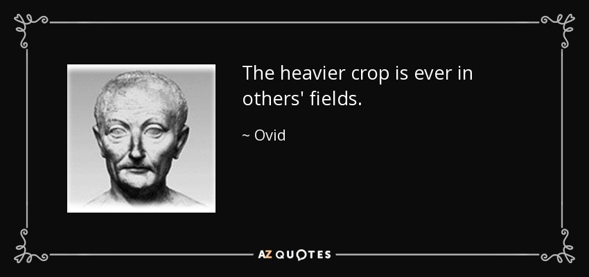 The heavier crop is ever in others' fields. - Ovid