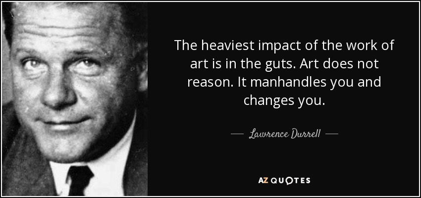 The heaviest impact of the work of art is in the guts. Art does not reason. It manhandles you and changes you... - Lawrence Durrell
