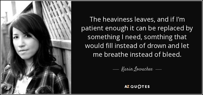The heaviness leaves, and if I'm patient enough it can be replaced by something I need, somthing that would fill instead of drown and let me breathe instead of bleed. - Karin Lowachee