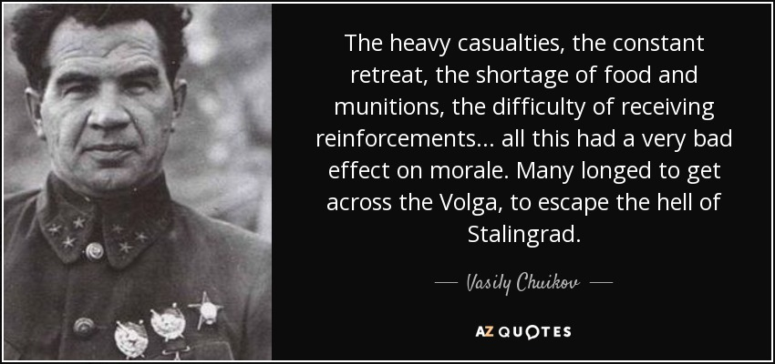 The heavy casualties, the constant retreat, the shortage of food and munitions, the difficulty of receiving reinforcements... all this had a very bad effect on morale. Many longed to get across the Volga, to escape the hell of Stalingrad. - Vasily Chuikov