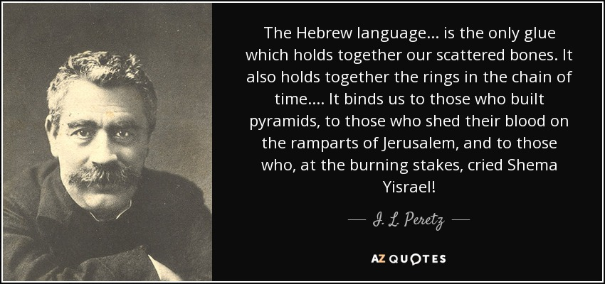 The Hebrew language... is the only glue which holds together our scattered bones. It also holds together the rings in the chain of time.... It binds us to those who built pyramids, to those who shed their blood on the ramparts of Jerusalem, and to those who, at the burning stakes, cried Shema Yisrael! - I. L. Peretz