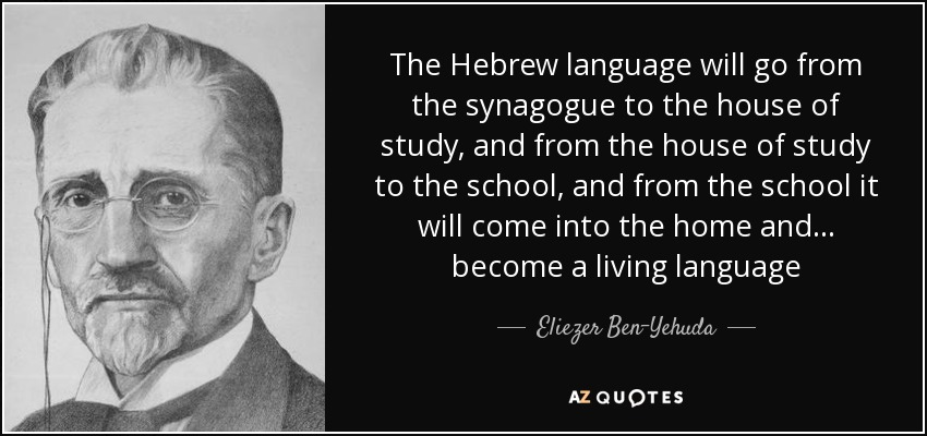 The Hebrew language will go from the synagogue to the house of study, and from the house of study to the school, and from the school it will come into the home and... become a living language - Eliezer Ben-Yehuda