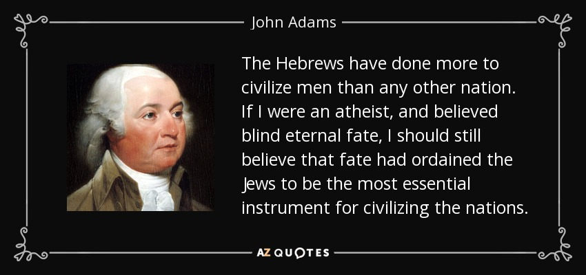 The Hebrews have done more to civilize men than any other nation. If I were an atheist, and believed blind eternal fate, I should still believe that fate had ordained the Jews to be the most essential instrument for civilizing the nations. - John Adams