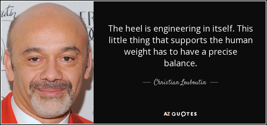 The heel is engineering in itself. This little thing that supports the human weight has to have a precise balance. - Christian Louboutin