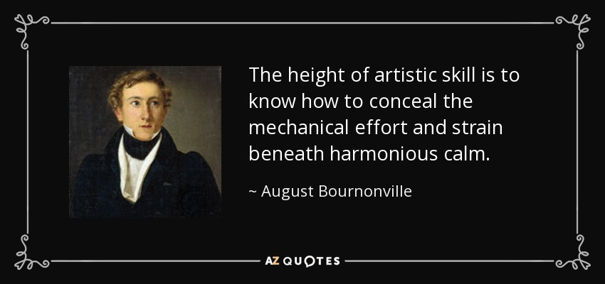 The height of artistic skill is to know how to conceal the mechanical effort and strain beneath harmonious calm. - August Bournonville
