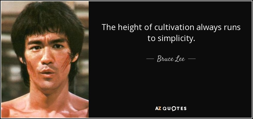The height of cultivation always runs to simplicity. - Bruce Lee