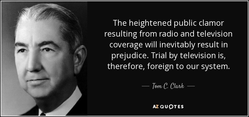 The heightened public clamor resulting from radio and television coverage will inevitably result in prejudice. Trial by television is, therefore, foreign to our system. - Tom C. Clark