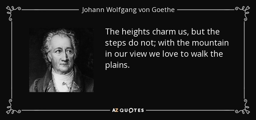 The heights charm us, but the steps do not; with the mountain in our view we love to walk the plains. - Johann Wolfgang von Goethe