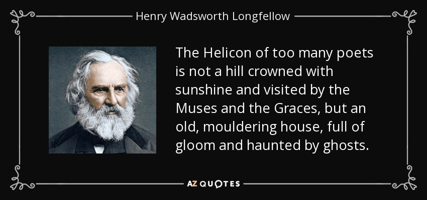 The Helicon of too many poets is not a hill crowned with sunshine and visited by the Muses and the Graces, but an old, mouldering house, full of gloom and haunted by ghosts. - Henry Wadsworth Longfellow