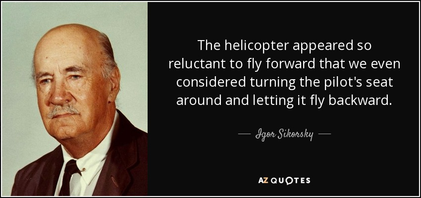The helicopter appeared so reluctant to fly forward that we even considered turning the pilot's seat around and letting it fly backward. - Igor Sikorsky