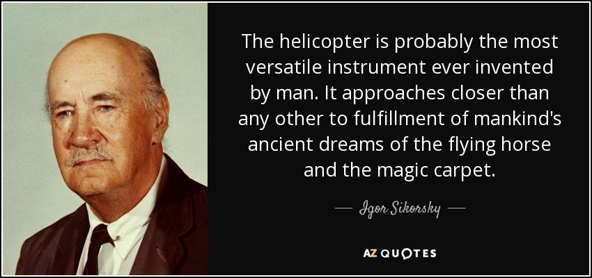 The helicopter is probably the most versatile instrument ever invented by man. It approaches closer than any other to fulfillment of mankind's ancient dreams of the flying horse and the magic carpet. - Igor Sikorsky