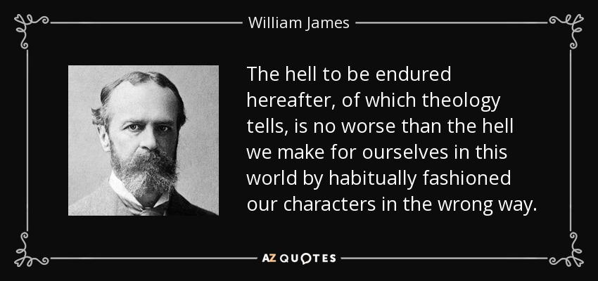 The hell to be endured hereafter, of which theology tells, is no worse than the hell we make for ourselves in this world by habitually fashioned our characters in the wrong way. - William James