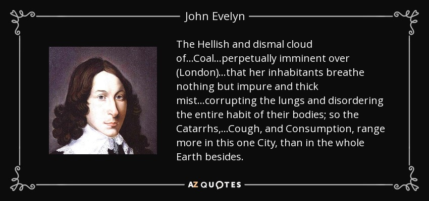 The Hellish and dismal cloud of...Coal...perpetually imminent over (London) ...that her inhabitants breathe nothing but impure and thick mist...corrupting the lungs and disordering the entire habit of their bodies; so the Catarrhs,...Cough, and Consumption, range more in this one City, than in the whole Earth besides. - John Evelyn