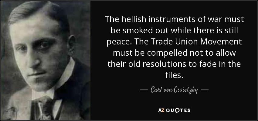 The hellish instruments of war must be smoked out while there is still peace. The Trade Union Movement must be compelled not to allow their old resolutions to fade in the files. - Carl von Ossietzky