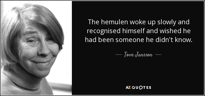 The hemulen woke up slowly and recognised himself and wished he had been someone he didn't know. - Tove Jansson
