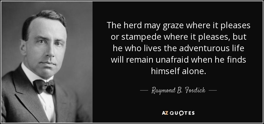 The herd may graze where it pleases or stampede where it pleases, but he who lives the adventurous life will remain unafraid when he finds himself alone. - Raymond B. Fosdick