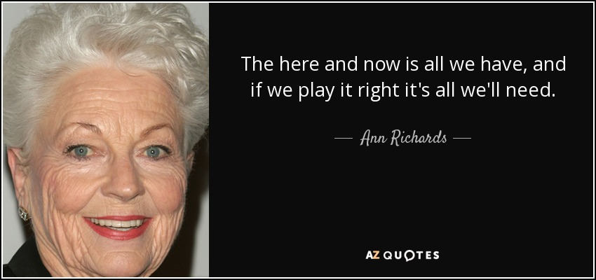 The here and now is all we have, and if we play it right it's all we'll need. - Ann Richards