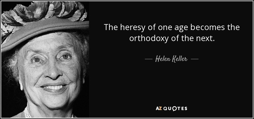 The heresy of one age becomes the orthodoxy of the next. - Helen Keller