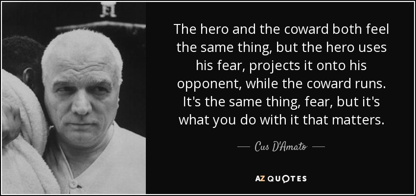 The hero and the coward both feel the same thing, but the hero uses his fear, projects it onto his opponent, while the coward runs. It's the same thing, fear, but it's what you do with it that matters. - Cus D'Amato